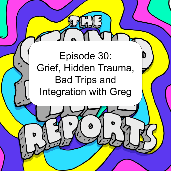 Episode 30_ Grief, Hidden Trauma, Bad Trips and Integration with Greg